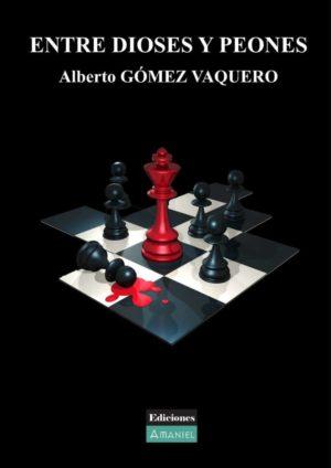 ENTRE DIOSES Y PEONES - Alberto GÓMEZ VAQUERO