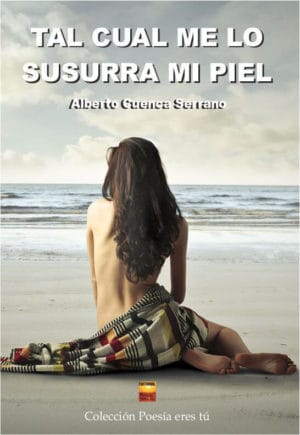 TAL CUAL ME LO SUSURRA MI PIEL. ALBERTO CUENCA SERRANO